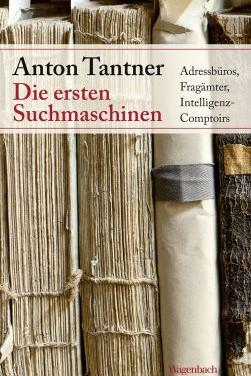 Anton Tantner: Die ersten Suchmaschinen. Adressbüros, Fragämter, Intelligenz-Comptoirs.