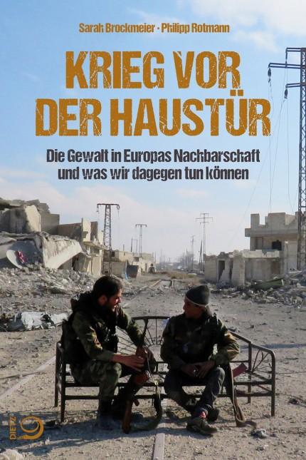 Sarah Brockmeier / Philipp Rotmann KRIEG VOR DER HAUSTÜR Die Gewalt in Europas Nachbarschaft und was wir dagegen tun können